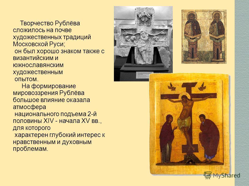 Творчество Рублёва сложилось на почве художественных традиций Московской Руси; он был хорошо знаком также с византийским и южнославянским художественным опытом. На формирование мировоззрения Рублёва большое влияние оказала атмосфера национального под