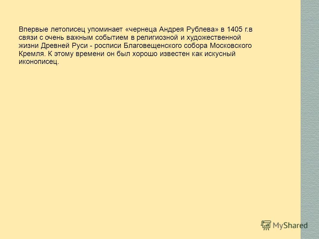 Впервые летописец упоминает «чернеца Андрея Рублева» в 1405 г.в связи с очень важным событием в религиозной и художественной жизни Древней Руси - росписи Благовещенского собора Московского Кремля. К этому времени он был хорошо известен как искусный и