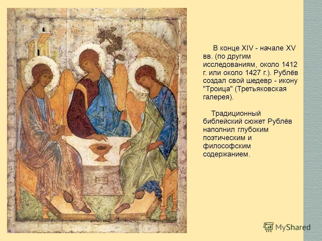 В конце XIV - начале XV вв. (по другим исследованиям, около 1412 г. или около 1427 г.). Рублёв создал свой шедевр - икону Троица (Третьяковская галерея). Традиционный библейский сюжет Рублёв наполнил глубоким поэтическим и философским содержанием.