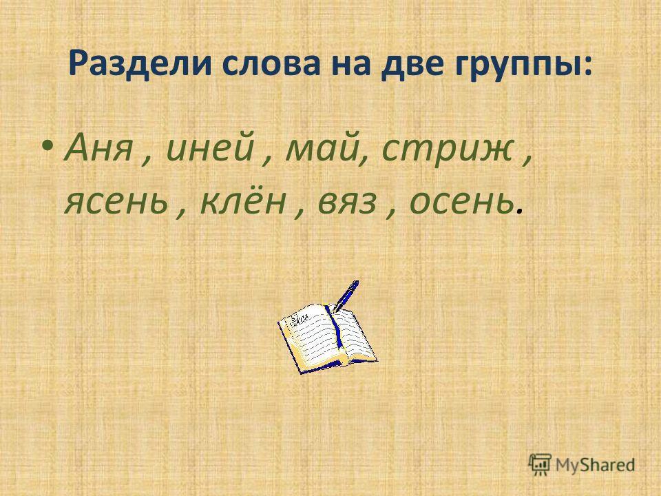 Раздели слова на две группы: Аня, иней, май, стриж, ясень, клён, вяз, осень.