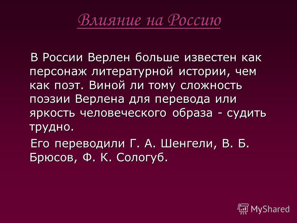 Влияние на Россию В России Верлен больше известен как персонаж литературной истории, чем как поэт. Виной ли тому сложность поэзии Верлена для перевода или яркость человеческого образа - судить трудно. В России Верлен больше известен как персонаж лите