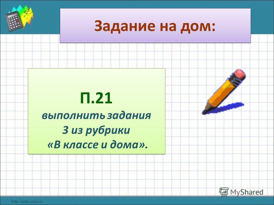 Задание на дом: П.21 выполнить задания 3 из рубрики «В классе и дома». П.21 выполнить задания 3 из рубрики «В классе и дома».