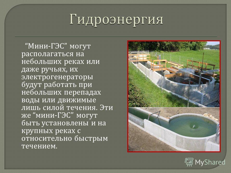 Мини - ГЭС могут располагаться на небольших реках или даже ручьях, их электрогенераторы будут работать при небольших перепадах воды или движимые лишь силой течения. Эти же мини - ГЭС могут быть установлены и на крупных реках с относительно быстрым те