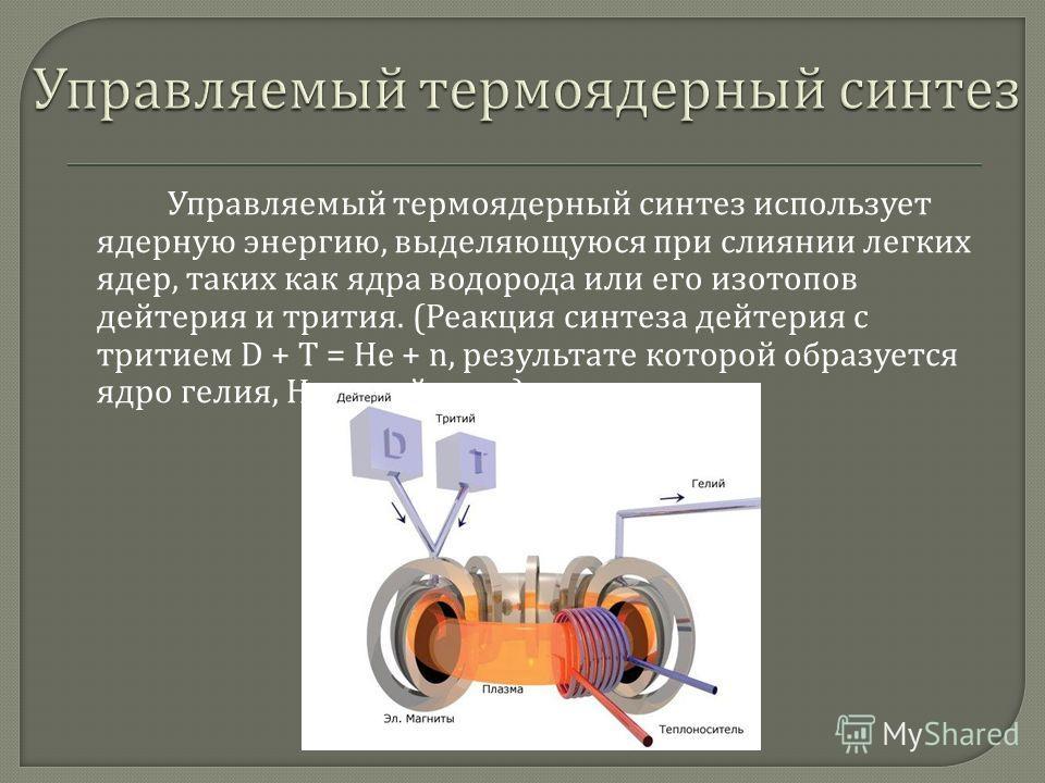 Управляемый термоядерный синтез использует ядерную энергию, выделяющуюся при слиянии легких ядер, таких как ядра водорода или его изотопов дейтерия и трития. ( Реакция синтеза дейтерия с тритием D + T = He + n, результате которой образуется ядро гели
