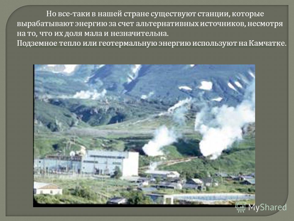 Но все - таки в нашей стране существуют станции, которые вырабатывают энергию за счет альтернативных источников, несмотря на то, что их доля мала и незначительна. Подземное тепло или геотермальную энергию используют на Камчатке.
