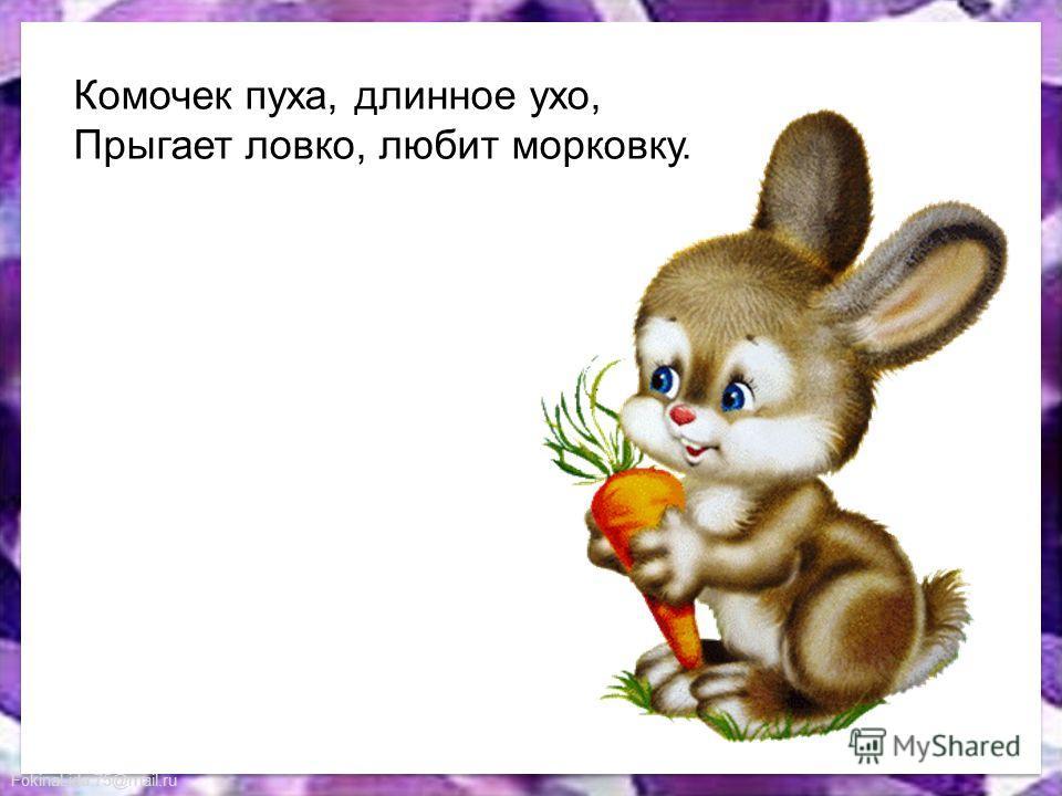 FokinaLida.75@mail.ru Комочек пуха, длинное ухо, Прыгает ловко, любит морковку.