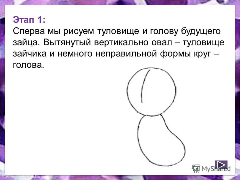 FokinaLida.75@mail.ru Этап 1: Сперва мы рисуем туловище и голову будущего зайца. Вытянутый вертикально овал – туловище зайчика и немного неправильной формы круг – голова.