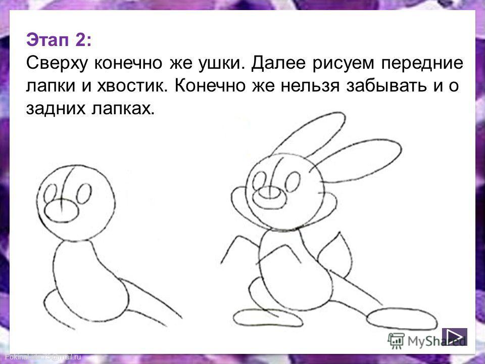 FokinaLida.75@mail.ru Этап 2: Сверху конечно же ушки. Далее рисуем передние лапки и хвостик. Конечно же нельзя забывать и о задних лапках.