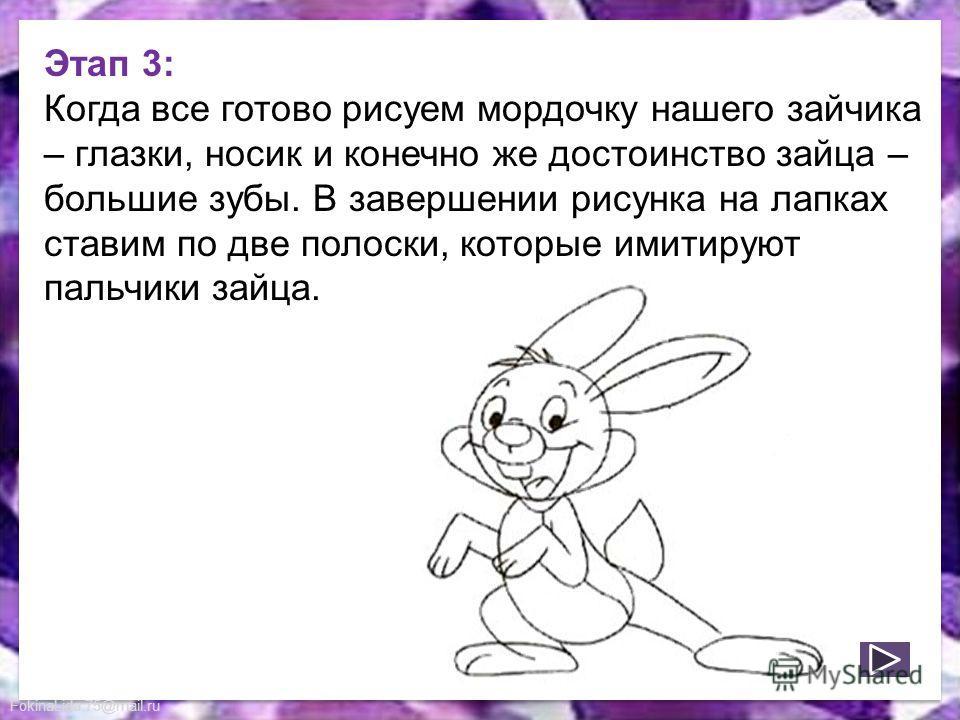 FokinaLida.75@mail.ru Этап 3: Когда все готово рисуем мордочку нашего зайчика – глазки, носик и конечно же достоинство зайца – большие зубы. В завершении рисунка на лапках ставим по две полоски, которые имитируют пальчики зайца.