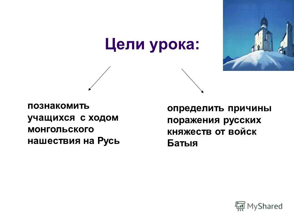 Цели урока: определить причины поражения русских княжеств от войск Батыя познакомить учащихся с ходом монгольского нашествия на Русь
