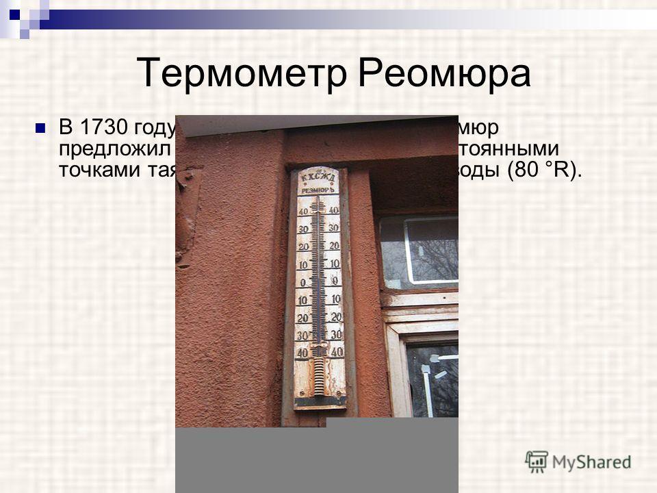 Термометр Реомюра В 1730 году французский физик Р. Реомюр предложил спиртовой термометр с постоянными точками таяния льда (0 °R) и кипения воды (80 °R).
