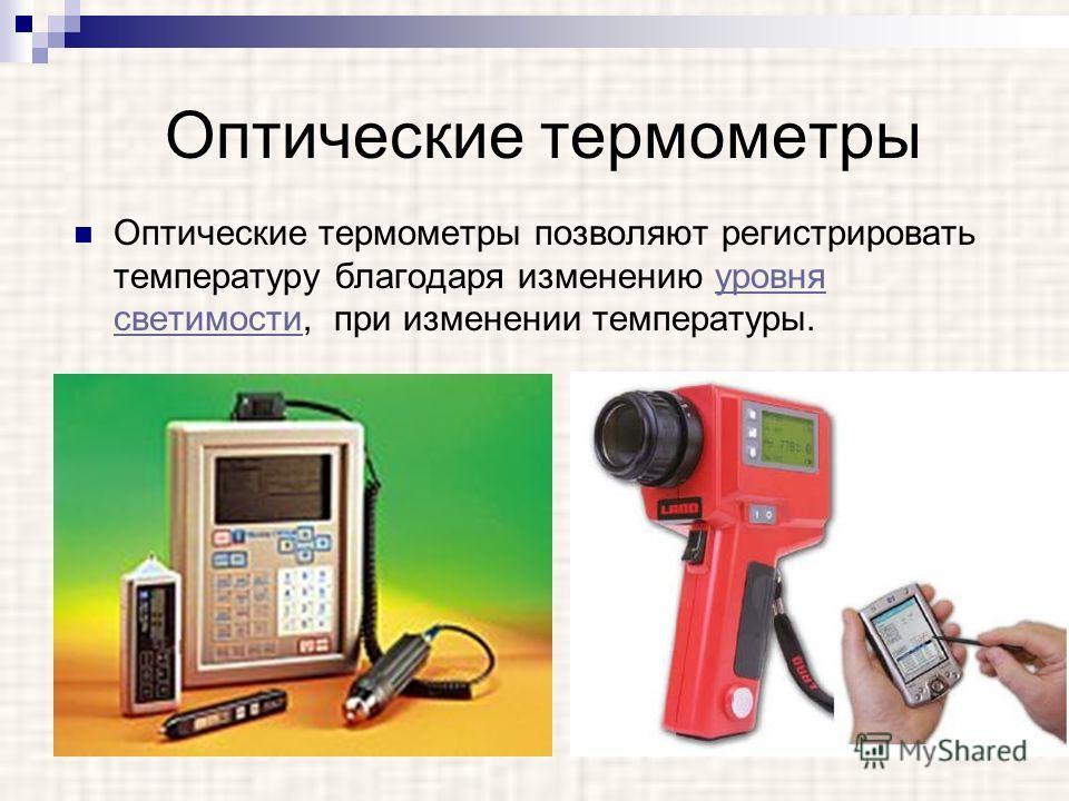 Оптические термометры Оптические термометры позволяют регистрировать температуру благодаря изменению уровня светимости, при изменении температуры.