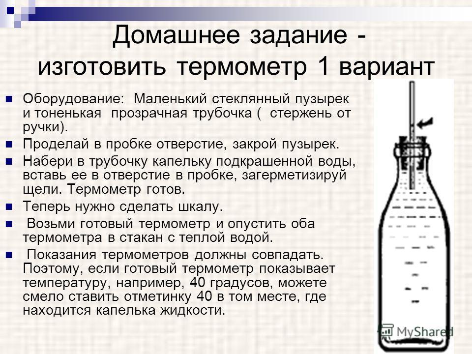 Домашнее задание - изготовить термометр 1 вариант Оборудование: Маленький стеклянный пузырек и тоненькая прозрачная трубочка ( стержень от ручки). Проделай в пробке отверстие, закрой пузырек. Набери в трубочку капельку подкрашенной воды, вставь ее в