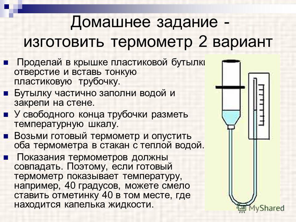 Домашнее задание - изготовить термометр 2 вариант Проделай в крышке пластиковой бутылки отверстие и вставь тонкую пластиковую трубочку. Бутылку частично заполни водой и закрепи на стене. У свободного конца трубочки разметь температурную шкалу. Возьми