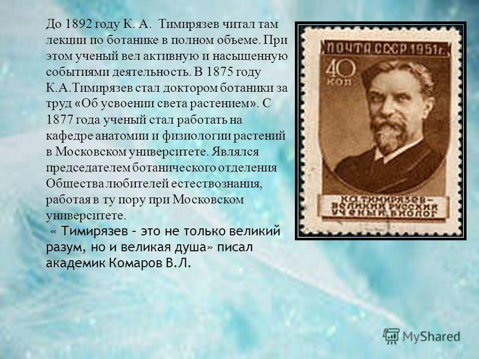 До 1892 году К. А. Тимирязев читал там лекции по ботанике в полном объеме. При этом ученый вел активную и насыщенную событиями деятельность. В 1875 году К.А.Тимирязев стал доктором ботаники за труд « Об усвоении света растением ». С 1877 года ученый