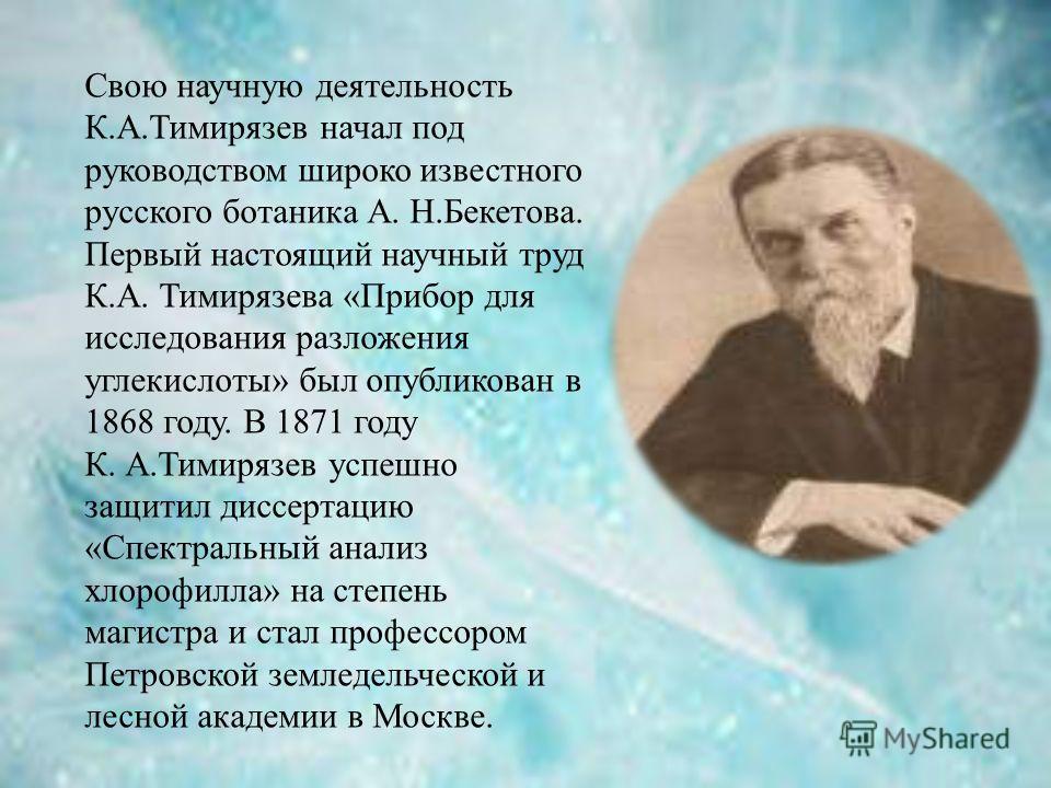 Свою научную деятельность К.А.Тимирязев начал под руководством широко известного русского ботаника А. Н.Бекетова. Первый настоящий научный труд К.А. Тимирязева «Прибор для исследования разложения углекислоты» был опубликован в 1868 году. В 1871 году
