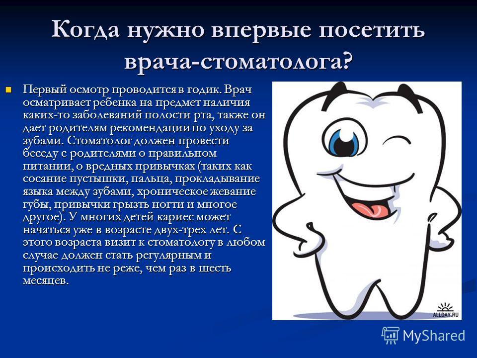 Когда нужно впервые посетить врача-стоматолога? Первый осмотр проводится в годик. Врач осматривает ребенка на предмет наличия каких-то заболеваний полости рта, также он дает родителям рекомендации по уходу за зубами. Стоматолог должен провести беседу