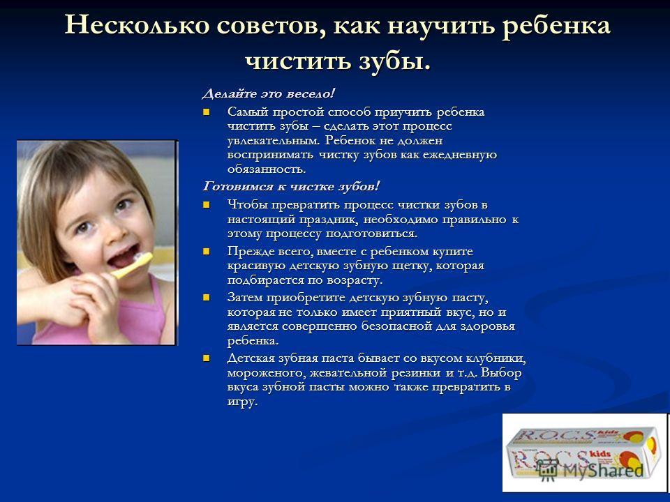 Несколько советов, как научить ребенка чистить зубы. Несколько советов, как научить ребенка чистить зубы. Делайте это весело! Самый простой способ приучить ребенка чистить зубы – сделать этот процесс увлекательным. Ребенок не должен воспринимать чист