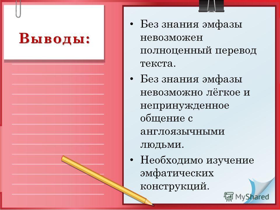 Выводы: Без знания эмфазы невозможен полноценный перевод текста. Без знания эмфазы невозможно лёгкое и непринужденное общение с англоязычными людьми. Необходимо изучение эмфатических конструкций.