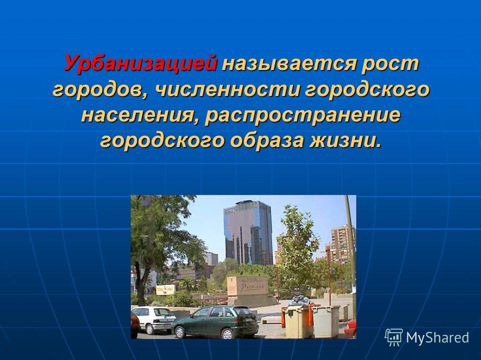Урбанизацией называется рост городов, численности городского населения, распространение городского образа жизни.
