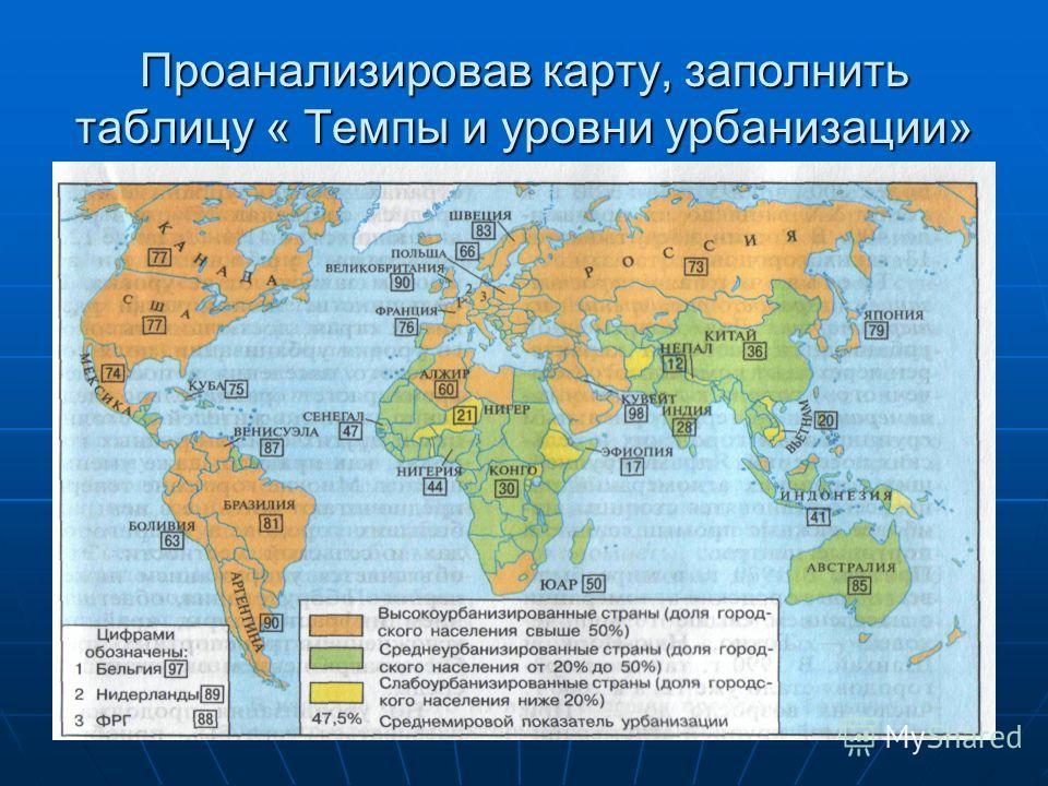 Проанализировав карту, заполнить таблицу « Темпы и уровни урбанизации»