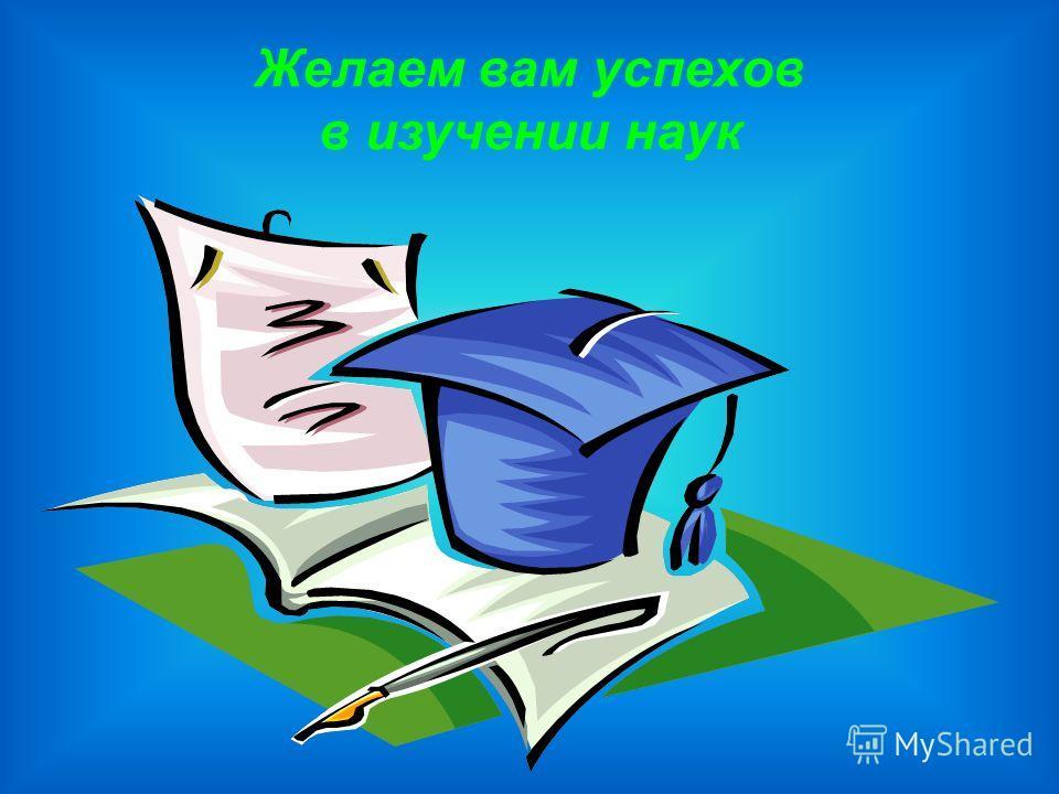 Желаем вам успехов в изучении наук