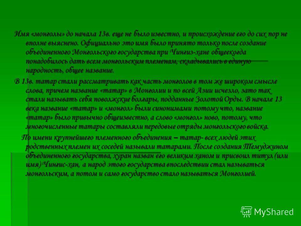 Имя «монголы» до начала 13в. еще не было известно, и происхождение его до сих пор не вполне выяснено. Официально это имя было принято только после создание объединенного Монгольского государства при Чингиз-хане общеекогда понадобилось дать всем монго