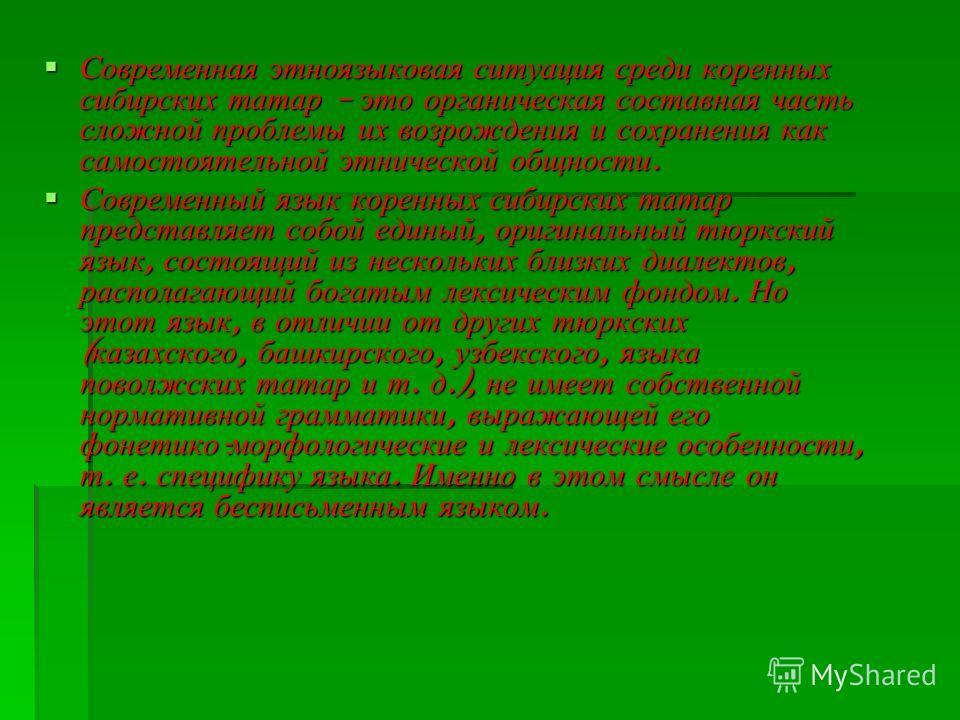 Современная этноязыковая ситуация среди коренных сибирских татар – это органическая составная часть сложной проблемы их возрождения и сохранения как самостоятельной этнической общности. Современная этноязыковая ситуация среди коренных сибирских татар