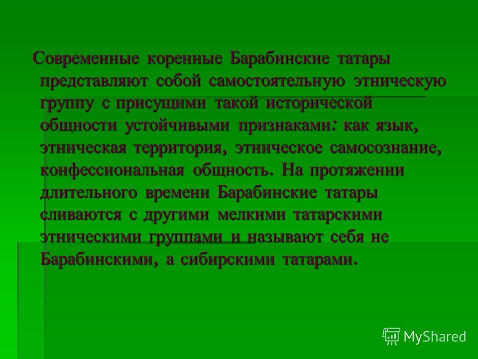 Современные коренные Барабинские татары представляют собой самостоятельную этническую группу с присущими такой исторической общности устойчивыми признаками : как язык, этническая территория, этническое самосознание, конфессиональная общность. На прот