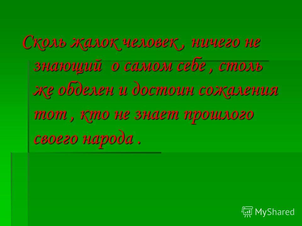 Сколь жалок человек, ничего не знающий о самом себе, столь же обделен и достоин сожаления тот, кто не знает прошлого своего народа.