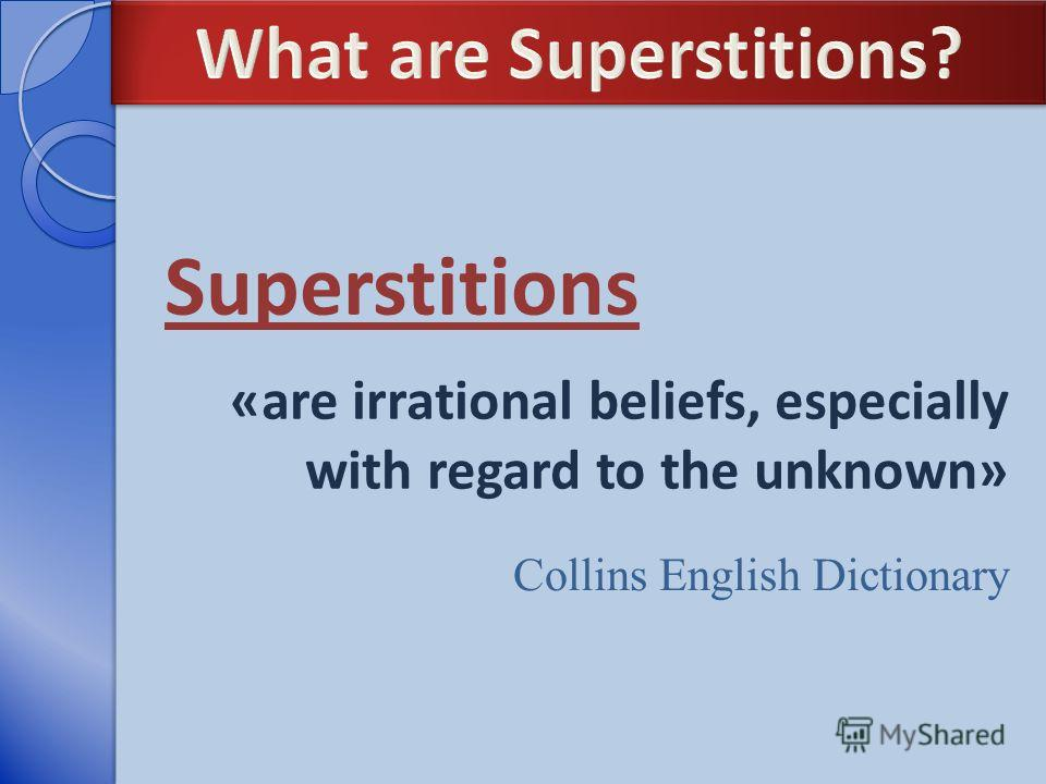 Superstitions Collins English Dictionary «are irrational beliefs, especially with regard to the unknown»
