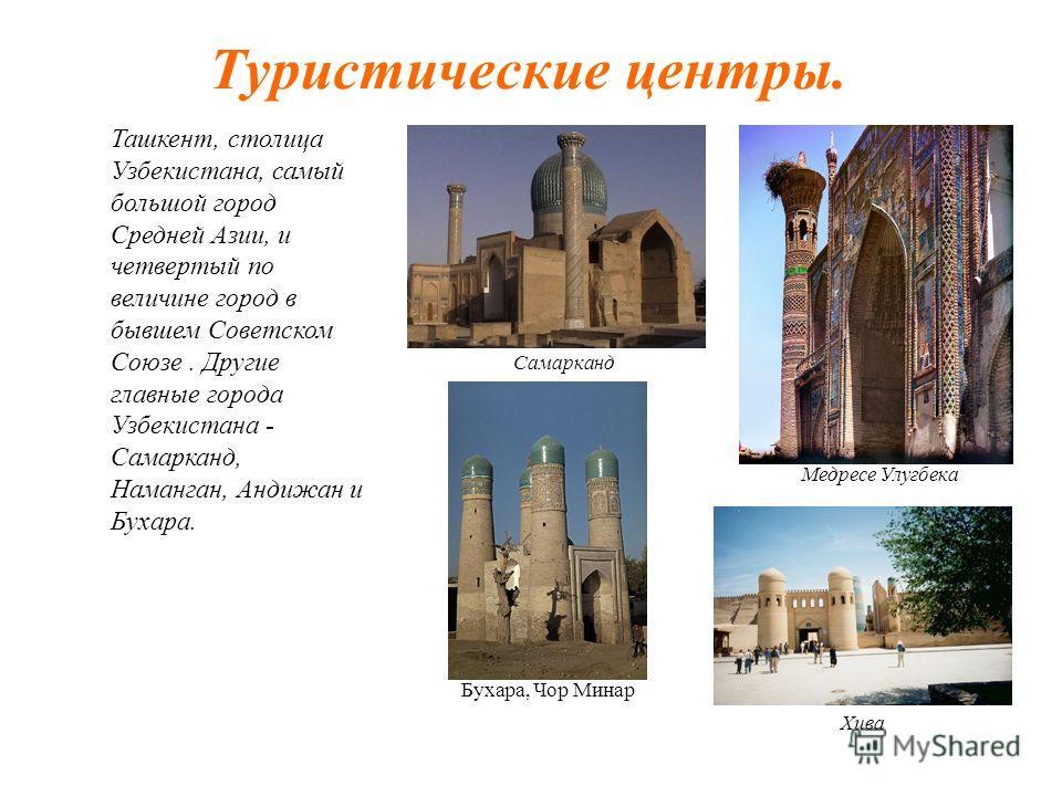 Туристические центры. Ташкент, столица Узбекистана, самый большой город Средней Азии, и четвертый по величине город в бывшем Советском Союзе. Другие главные города Узбекистана - Самарканд, Наманган, Андижан и Бухара. Медресе Улугбека Самарканд Хива Б