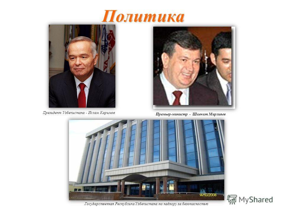 Политика Президент Узбекистана - Ислам Каримов Премьер-министр - Шавкат Мирзияев Государственная Республика Узбекистана по надзору за безопасностью