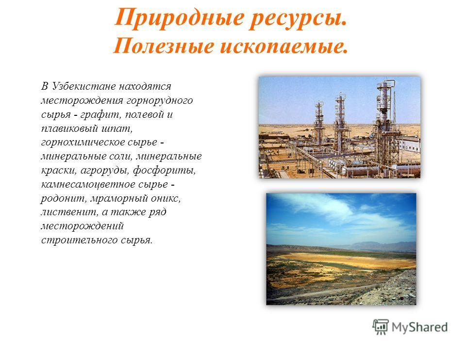 Природные ресурсы. Полезные ископаемые. В Узбекистане находятся месторождения горнорудного сырья - графит, полевой и плавиковый шпат, горнохимическое сырье - минеральные соли, минеральные краски, агроруды, фосфориты, камнесамоцветное сырье - родонит,