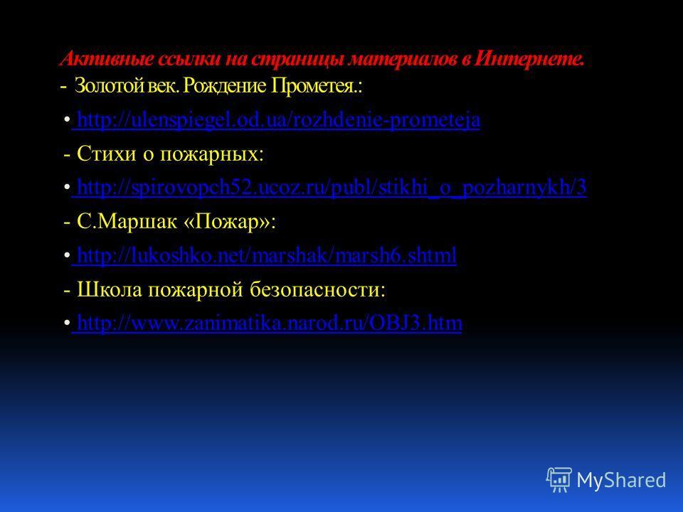 http://ulenspiegel.od.ua/rozhdenie-prometeja http://ulenspiegel.od.ua/rozhdenie-prometeja - Стихи о пожарных: http://spirovopch52.ucoz.ru/publ/stikhi_o_pozharnykh/3 http://spirovopch52.ucoz.ru/publ/stikhi_o_pozharnykh/3 - С.Маршак «Пожар»: http://luk