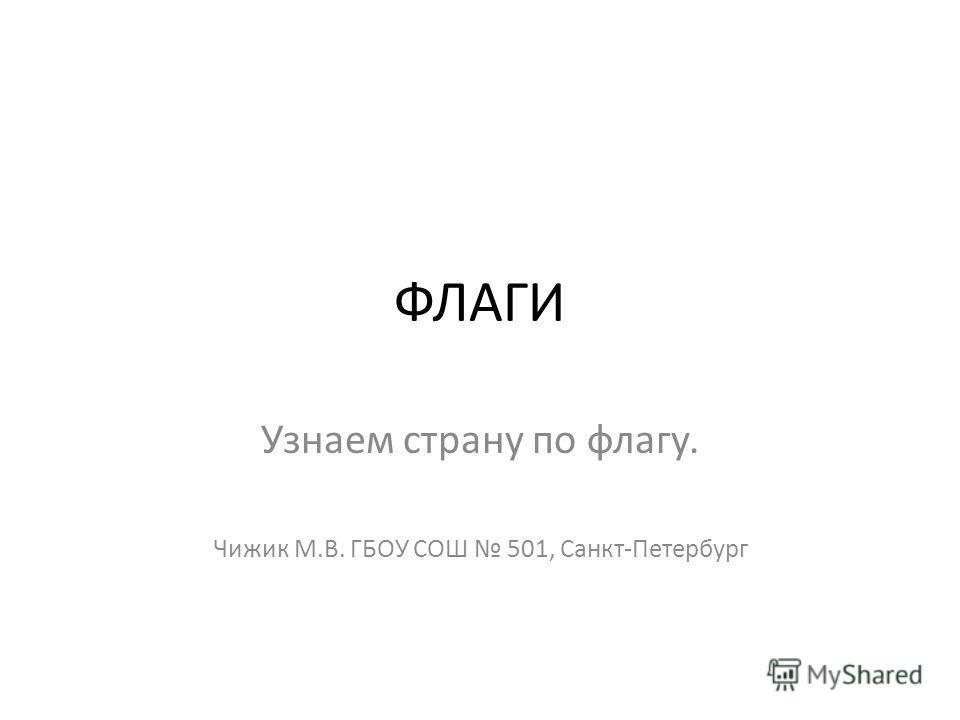ФЛАГИ Узнаем страну по флагу. Чижик М.В. ГБОУ СОШ 501, Санкт-Петербург