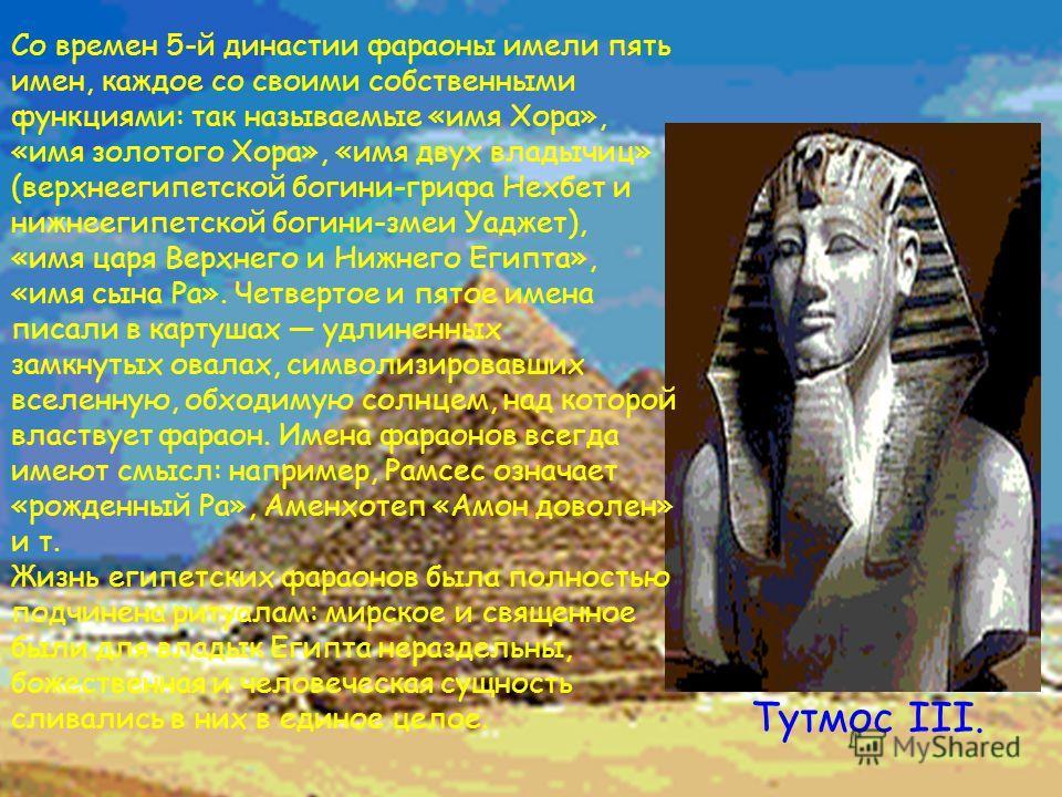 Тутмос III. Со времен 5-й династии фараоны имели пять имен, каждое со своими собственными функциями: так называемые «имя Хора», «имя золотого Хора», «имя двух владычиц» (верхнеегипетской богини-грифа Нехбет и нижнеегипетской богини-змеи Уаджет), «имя