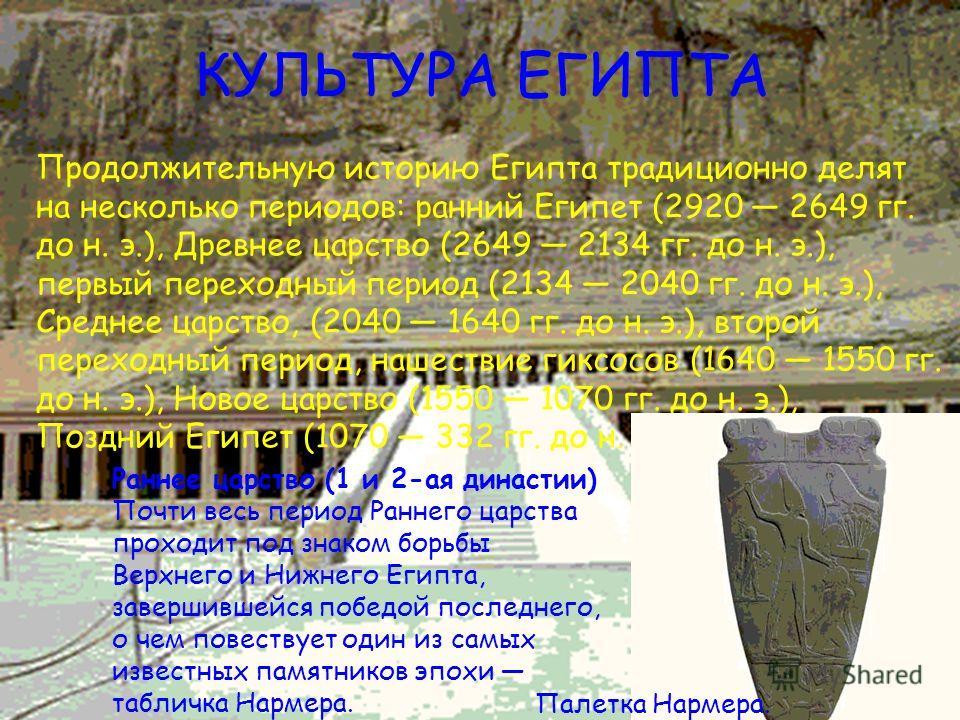 КУЛЬТУРА ЕГИПТА Продолжительную историю Египта традиционно делят на несколько периодов: ранний Египет (2920 2649 гг. до н. э.), Древнее царство (2649 2134 гг. до н. э.), первый переходный период (2134 2040 гг. до н. э.), Среднее царство, (2040 1640 г