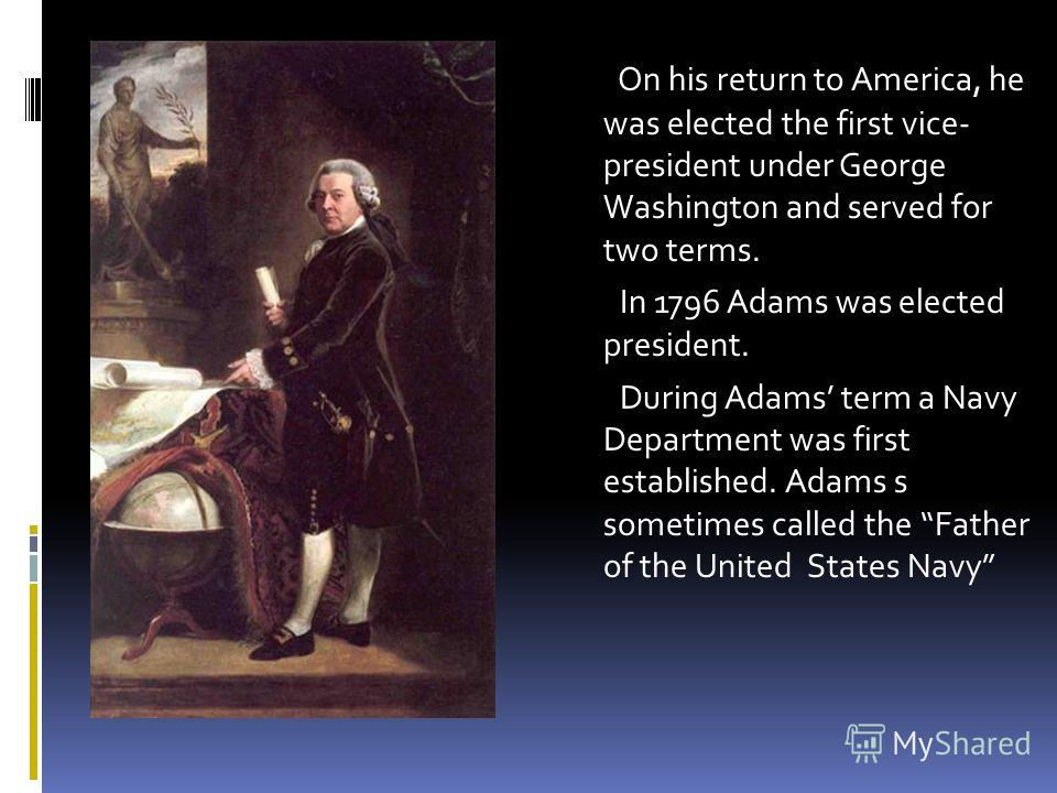 . On his return to America, he was elected the first vice- president under George Washington and served for two terms. In 1796 Adams was elected president. During Adams term a Navy Department was first established. Adams s sometimes called the Father