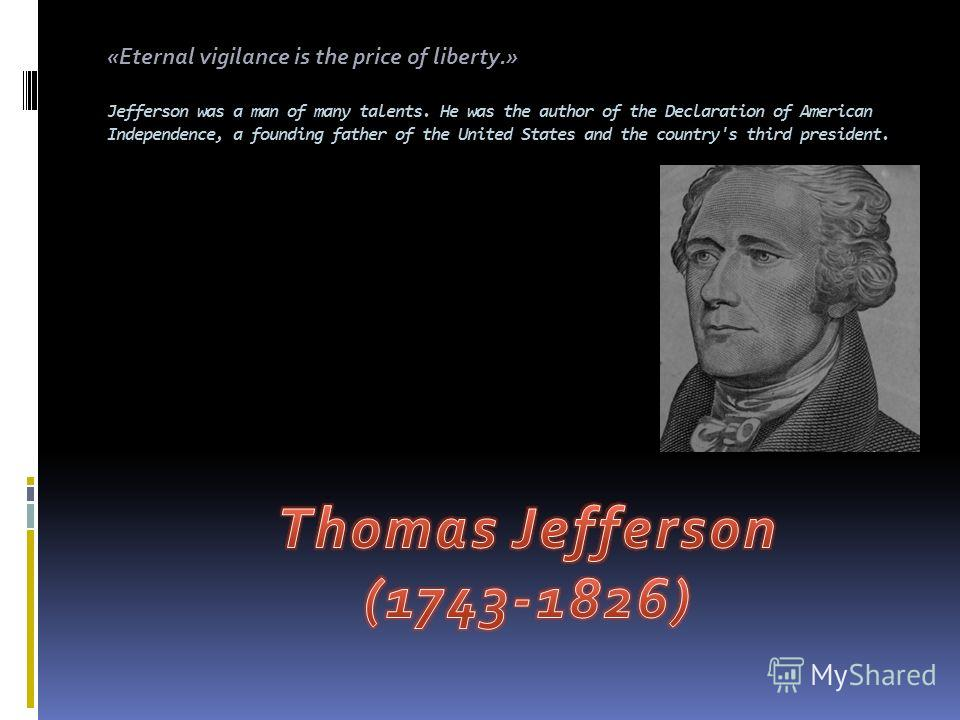 . Jefferson was a man of many talents. He was the author of the Declaration of American Independence, a founding father of the United States and the country's third president. «Eternal vigilance is the price of liberty.»
