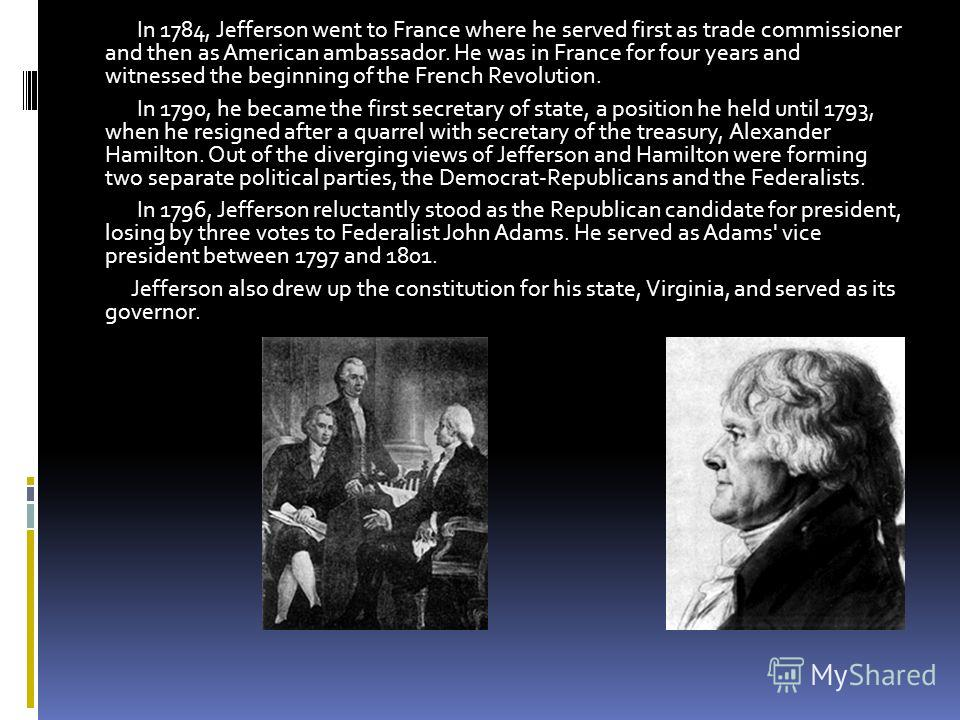 . In 1784, Jefferson went to France where he served first as trade commissioner and then as American ambassador. He was in France for four years and witnessed the beginning of the French Revolution. In 1790, he became the first secretary of state, a