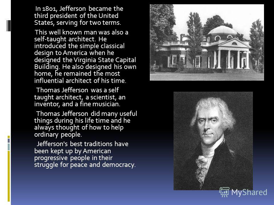 . In 1801, Jefferson became the third president of the United States, serving for two terms. This well known man was also a self-taught architect. He introduced the simple classical design to America when he designed the Virginia State Capital Buildi