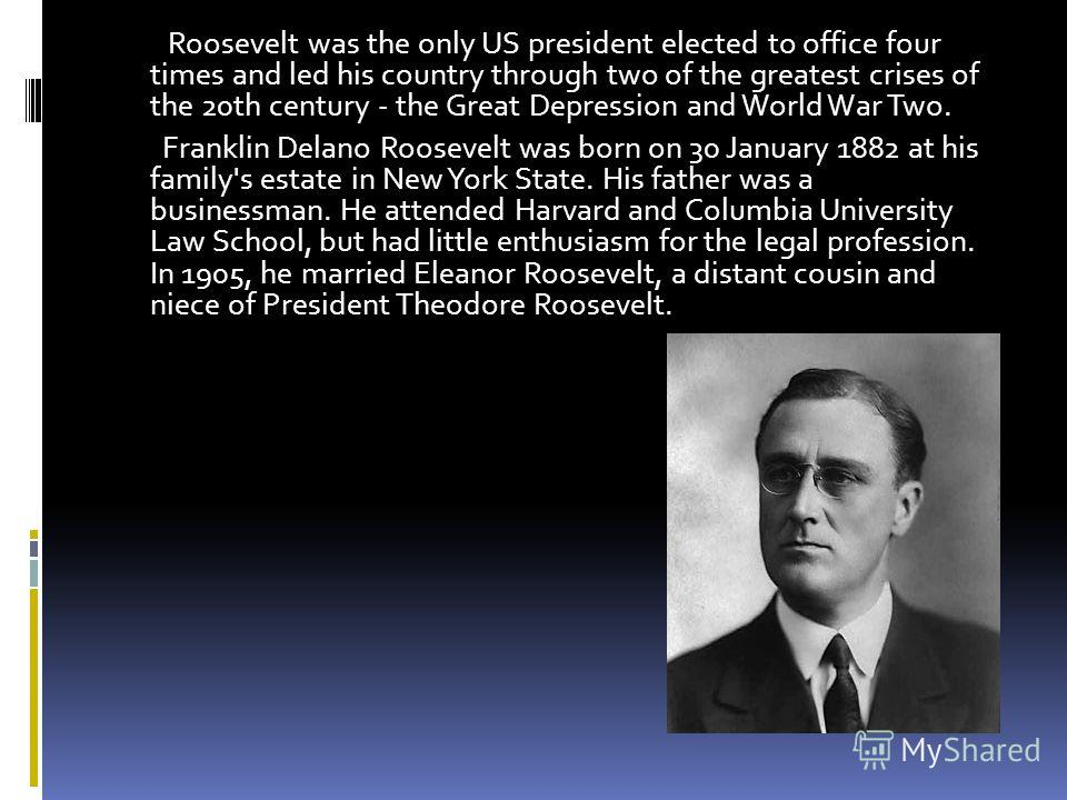 . Roosevelt was the only US president elected to office four times and led his country through two of the greatest crises of the 20th century - the Great Depression and World War Two. Franklin Delano Roosevelt was born on 30 January 1882 at his famil