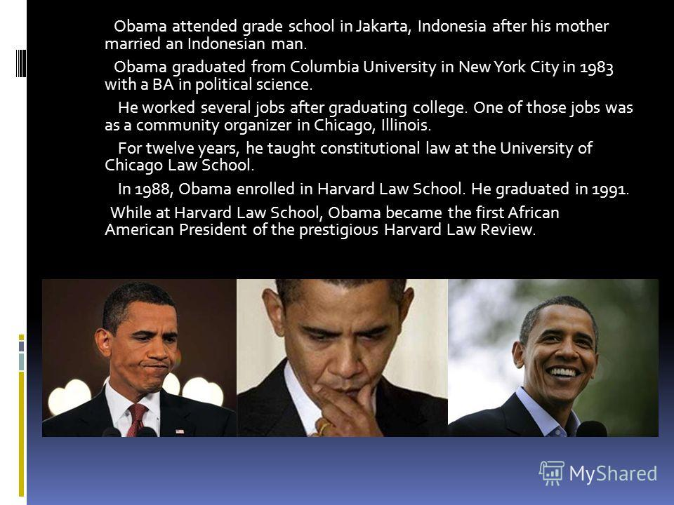 . Obama attended grade school in Jakarta, Indonesia after his mother married an Indonesian man. Obama graduated from Columbia University in New York City in 1983 with a BA in political science. He worked several jobs after graduating college. One of