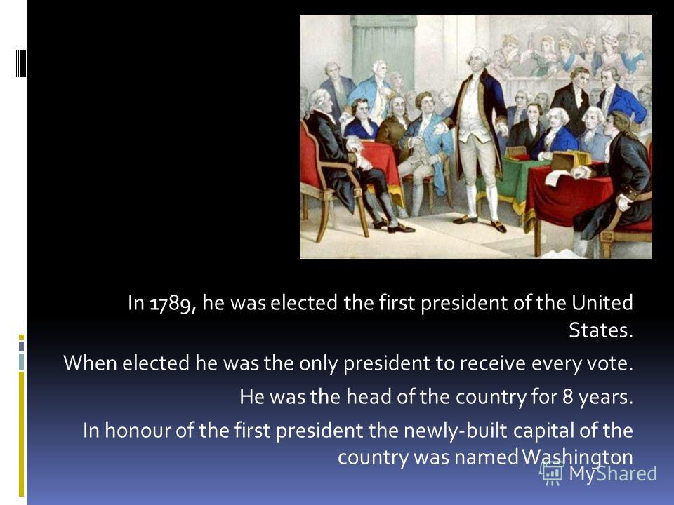 . In 1789, he was elected the first president of the United States. When elected he was the only president to receive every vote. He was the head of the country for 8 years. In honour of the first president the newly-built capital of the country was