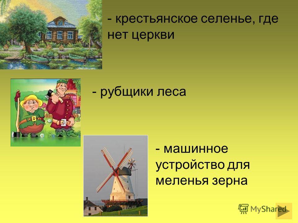 - крестьянское селенье, где нет церкви - рубщики леса - машинное устройство для меленья зерна
