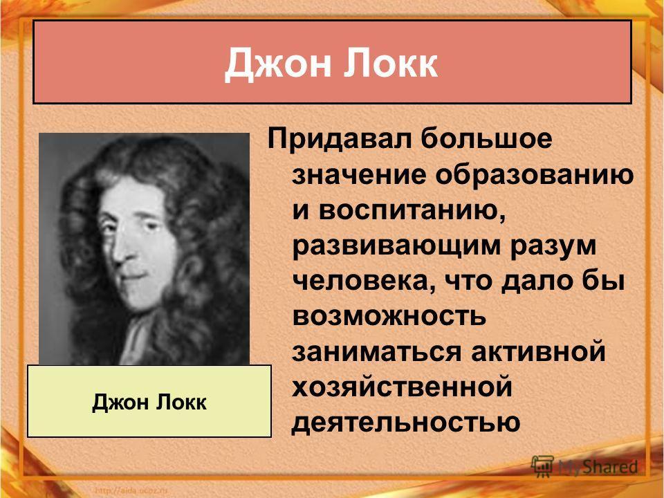Придавал большое значение образованию и воспитанию, развивающим разум человека, что дало бы возможность заниматься активной хозяйственной деятельностью Джон Локк