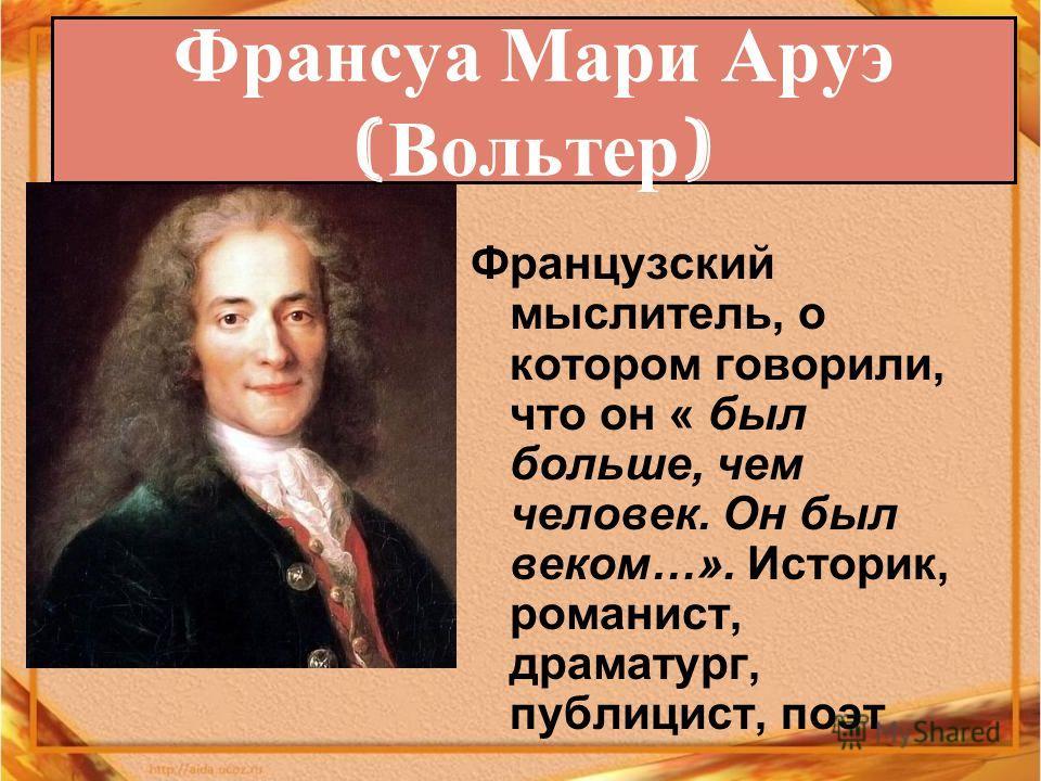 Французский мыслитель, о котором говорили, что он « был больше, чем человек. Он был веком…». Историк, романист, драматург, публицист, поэт Франсуа Мари Аруэ ( Вольтер )
