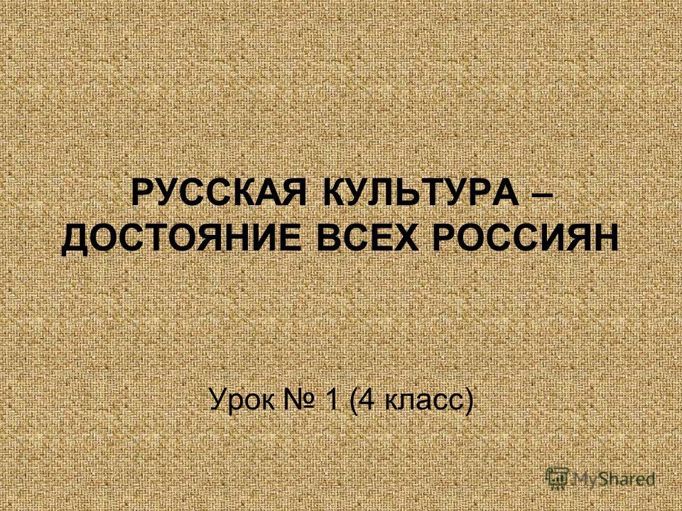 РУССКАЯ КУЛЬТУРА – ДОСТОЯНИЕ ВСЕХ РОССИЯН Урок 1 (4 класс)