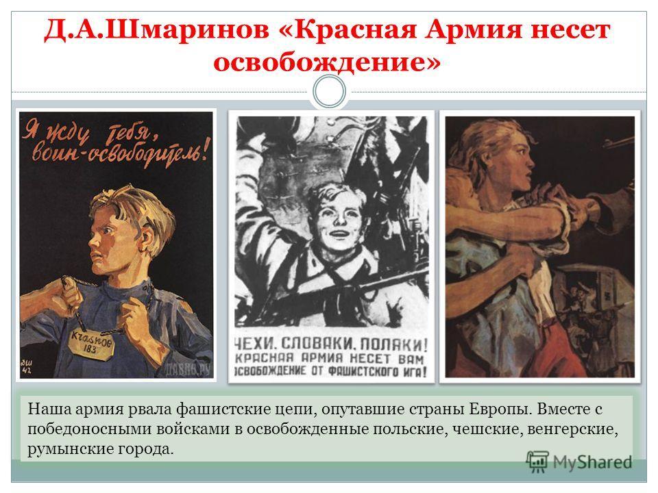 Д.А.Шмаринов «Красная Армия несет освобождение» Наша армия рвала фашистские цепи, опутавшие страны Европы. Вместе с победоносными войсками в освобожденные польские, чешские, венгерские, румынские города.